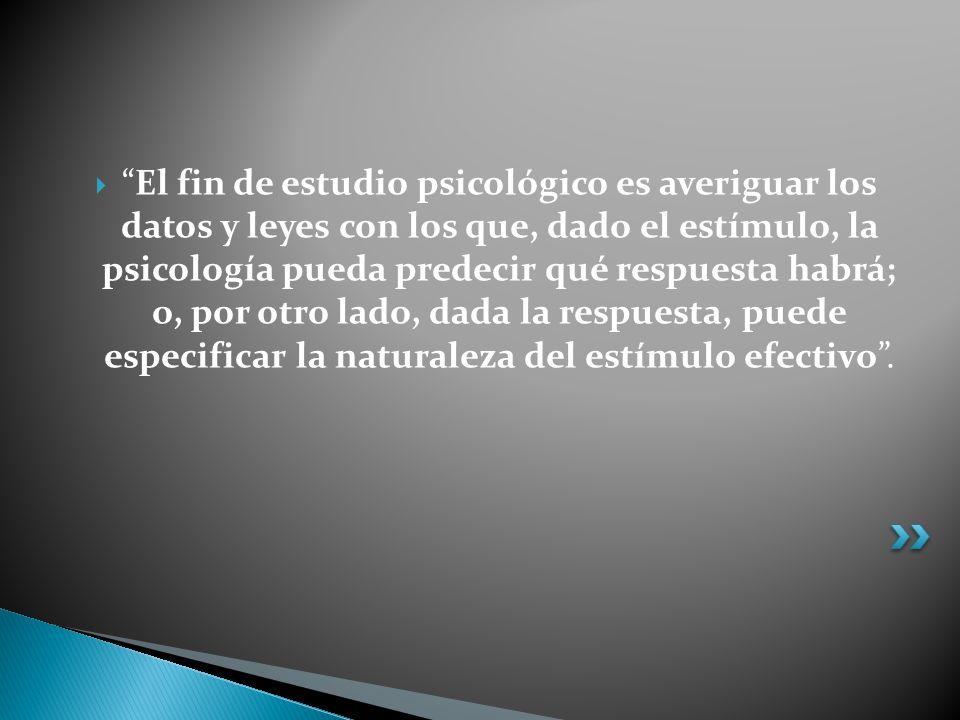 El fin de estudio psicológico es averiguar los datos y leyes con los que, dado el estímulo, la psicología pueda predecir qué respuesta habrá; o, por otro lado, dada la respuesta, puede especificar la naturaleza del estímulo efectivo .