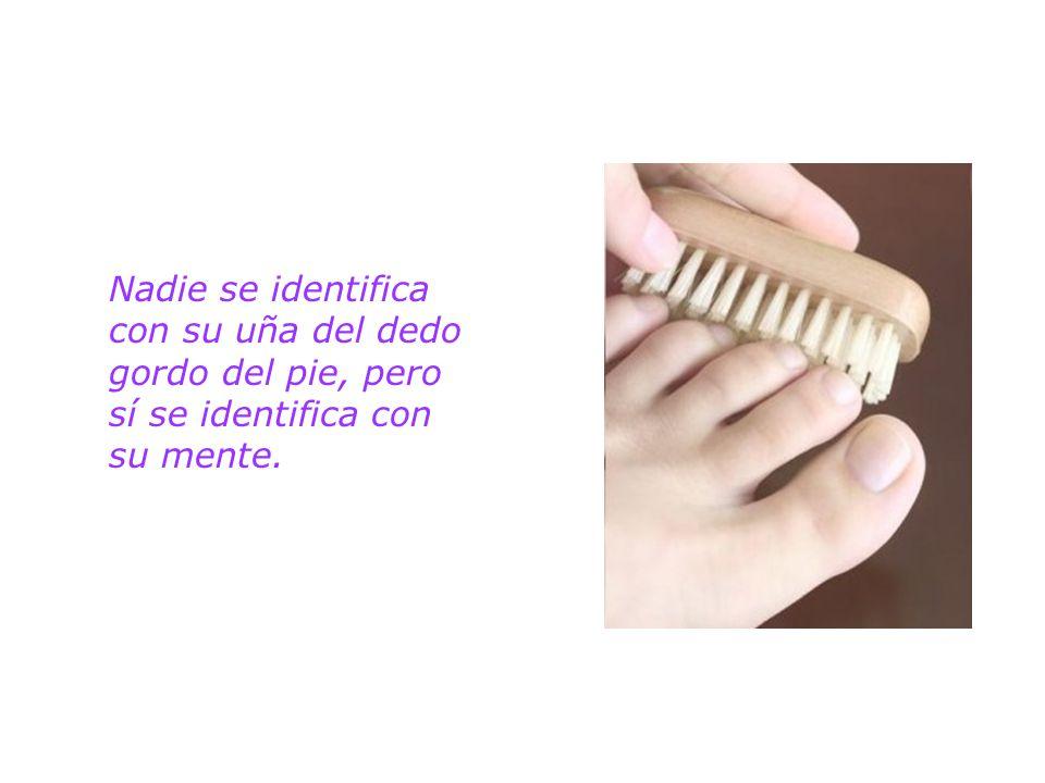 Nadie se identifica con su uña del dedo gordo del pie, pero sí se identifica con su mente.