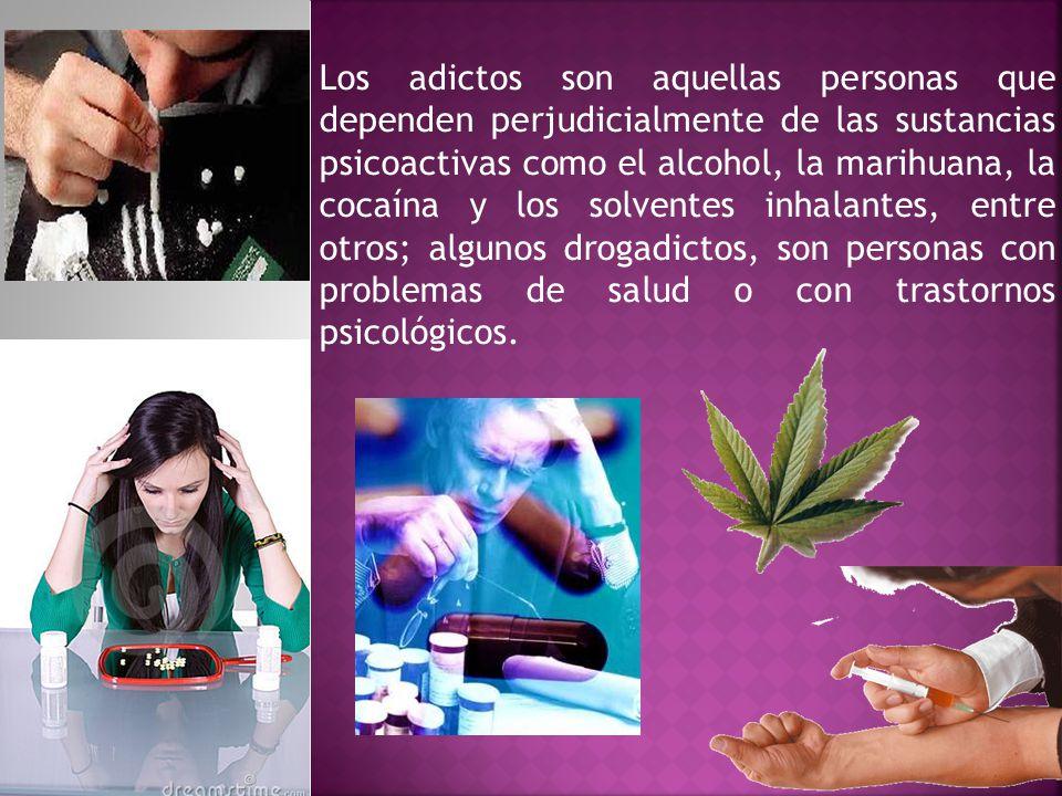 Los adictos son aquellas personas que dependen perjudicialmente de las sustancias psicoactivas como el alcohol, la marihuana, la cocaína y los solventes inhalantes, entre otros; algunos drogadictos, son personas con problemas de salud o con trastornos psicológicos.