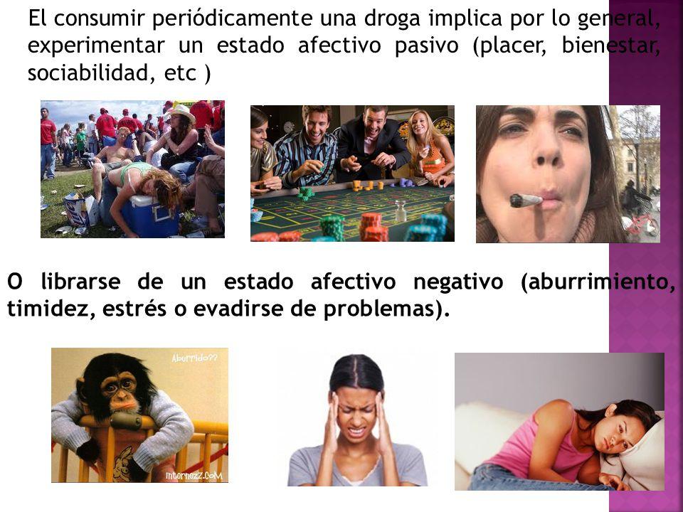 El consumir periódicamente una droga implica por lo general, experimentar un estado afectivo pasivo (placer, bienestar, sociabilidad, etc )