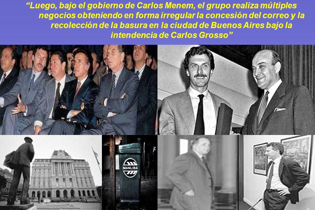 Luego, bajo el gobierno de Carlos Menem, el grupo realiza múltiples negocios obteniendo en forma irregular la concesión del correo y la recolección de la basura en la ciudad de Buenos Aires bajo la intendencia de Carlos Grosso