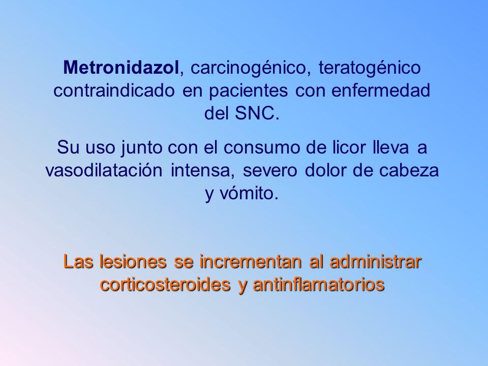 Metronidazol, carcinogénico, teratogénico contraindicado en pacientes con enfermedad del SNC.