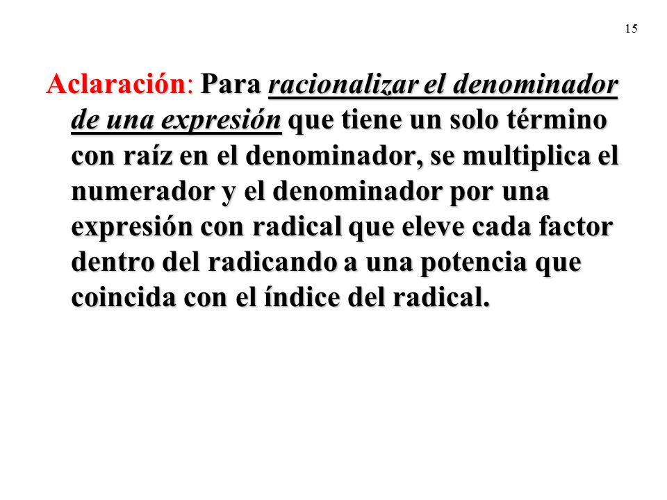 Aclaración: Para racionalizar el denominador de una expresión que tiene un solo término con raíz en el denominador, se multiplica el numerador y el denominador por una expresión con radical que eleve cada factor dentro del radicando a una potencia que coincida con el índice del radical.