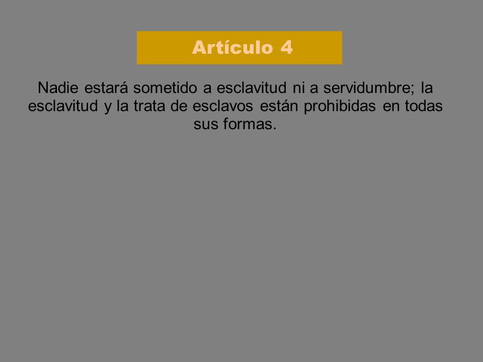 Artículo 4 Nadie estará sometido a esclavitud ni a servidumbre; la esclavitud y la trata de esclavos están prohibidas en todas sus formas.