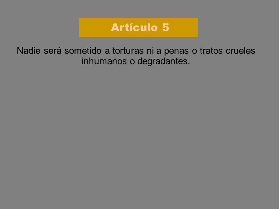 Artículo 5 Nadie será sometido a torturas ni a penas o tratos crueles inhumanos o degradantes.