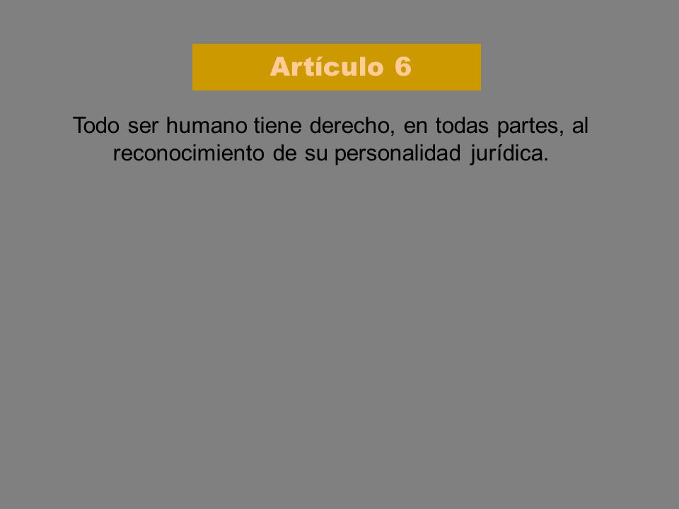 Artículo 6 Todo ser humano tiene derecho, en todas partes, al reconocimiento de su personalidad jurídica.