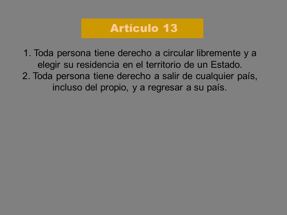Artículo 13 1. Toda persona tiene derecho a circular libremente y a elegir su residencia en el territorio de un Estado.