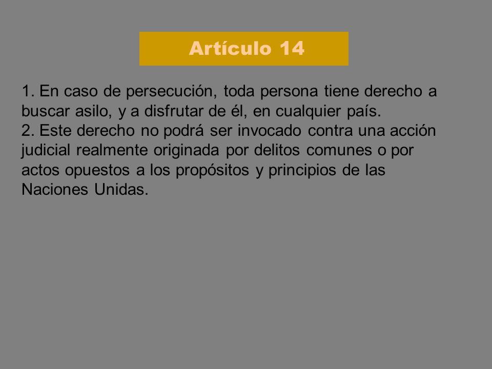 Artículo 14 1. En caso de persecución, toda persona tiene derecho a buscar asilo, y a disfrutar de él, en cualquier país.