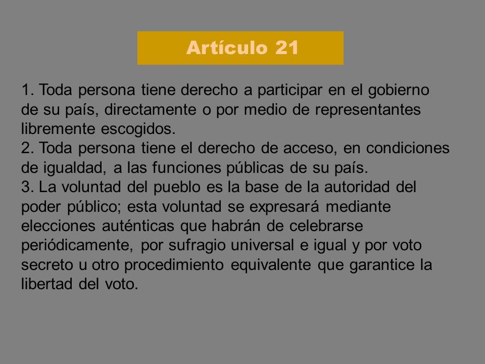 Artículo 21 1. Toda persona tiene derecho a participar en el gobierno de su país, directamente o por medio de representantes libremente escogidos.