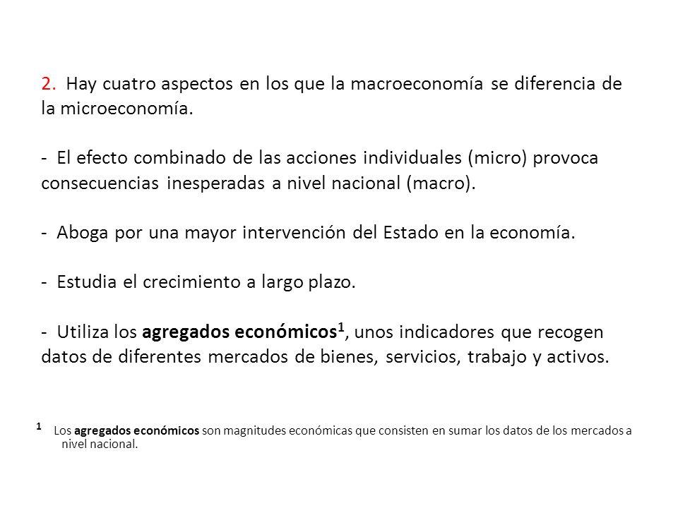 2. Hay cuatro aspectos en los que la macroeconomía se diferencia de la microeconomía. - El efecto combinado de las acciones individuales (micro) provoca consecuencias inesperadas a nivel nacional (macro). - Aboga por una mayor intervención del Estado en la economía. - Estudia el crecimiento a largo plazo. - Utiliza los agregados económicos1, unos indicadores que recogen datos de diferentes mercados de bienes, servicios, trabajo y activos.