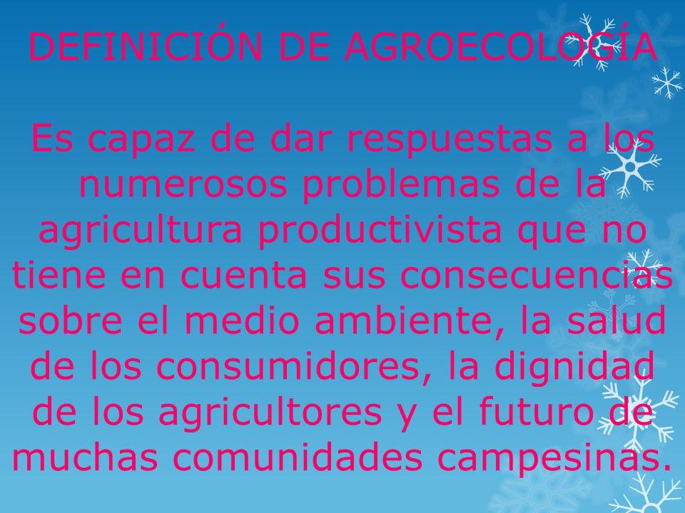 DEFINICIÓN DE AGROECOLOGÍA Es capaz de dar respuestas a los numerosos problemas de la agricultura productivista que no tiene en cuenta sus consecuencias sobre el medio ambiente, la salud de los consumidores, la dignidad de los agricultores y el futuro de muchas comunidades campesinas.