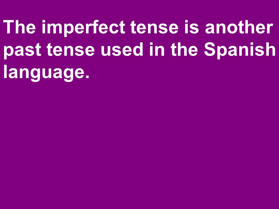 The imperfect tense is another past tense used in the Spanish language.