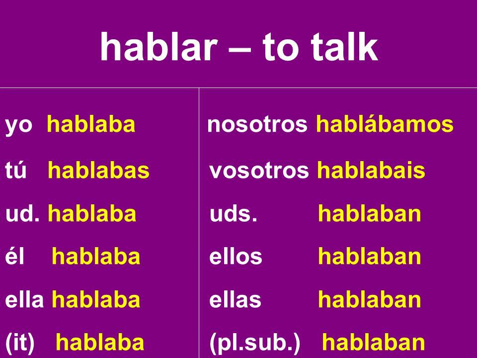 hablar – to talk yo hablaba nosotros hablábamos