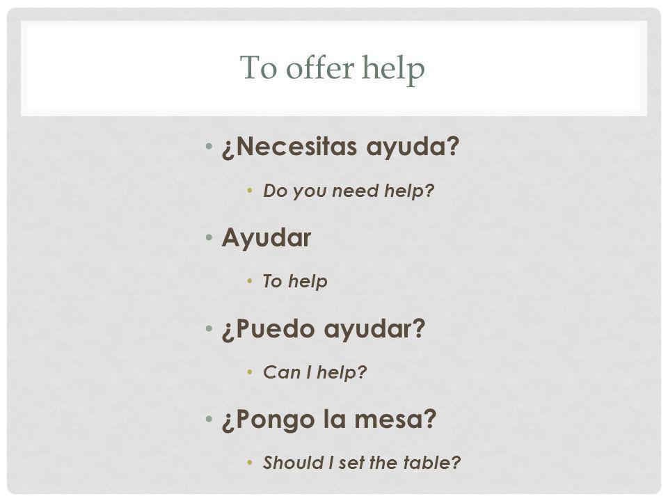 To offer help ¿Necesitas ayuda Ayudar ¿Puedo ayudar ¿Pongo la mesa