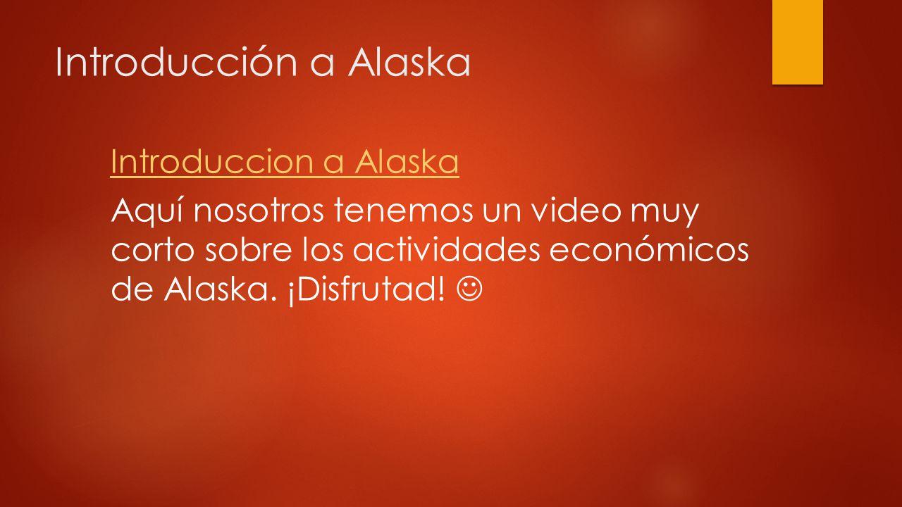 Introducción a Alaska Introduccion a Alaska Aquí nosotros tenemos un video muy corto sobre los actividades económicos de Alaska.