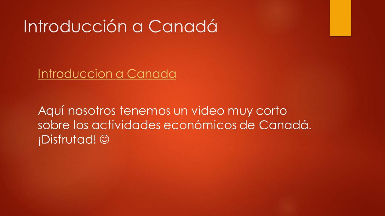 Introducción a Canadá Introduccion a Canada Aquí nosotros tenemos un video muy corto sobre los actividades económicos de Canadá.