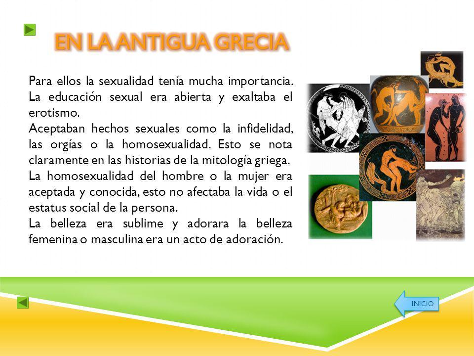 En la antigua Grecia Para ellos la sexualidad tenía mucha importancia. La educación sexual era abierta y exaltaba el erotismo.