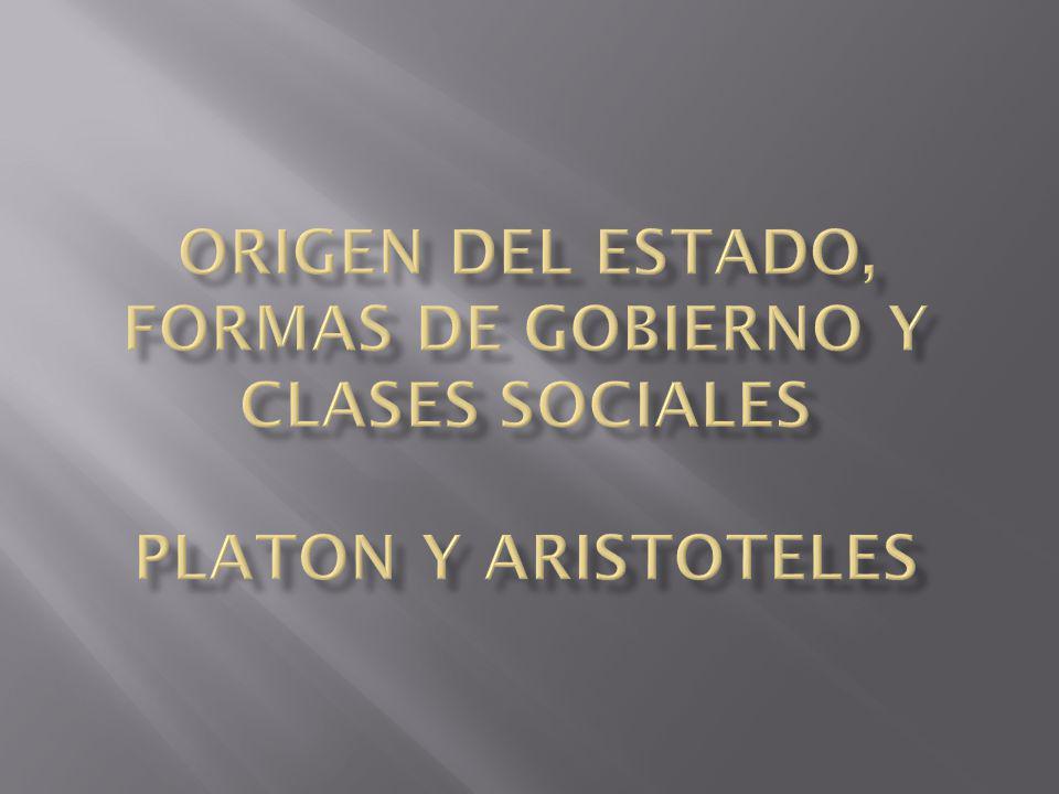 Origen del estado, formas de gobierno y clases sociales PLATON Y ARISTOTELES