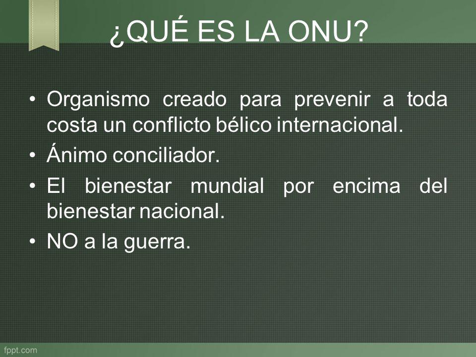 ¿QUÉ ES LA ONU Organismo creado para prevenir a toda costa un conflicto bélico internacional. Ánimo conciliador.