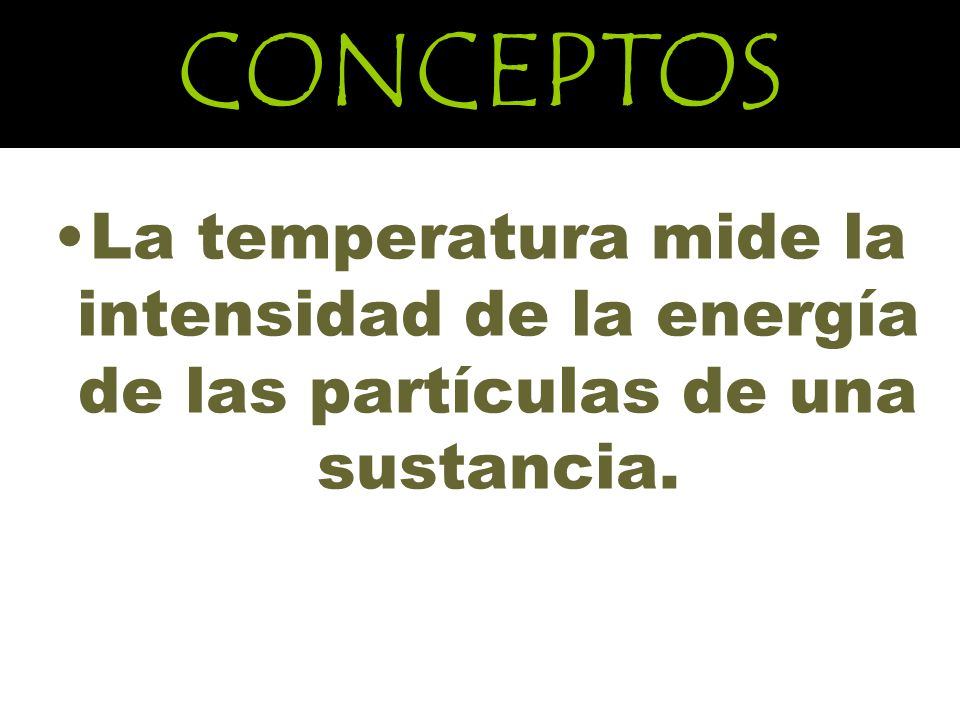 CONCEPTOS La temperatura mide la intensidad de la energía de las partículas de una sustancia.