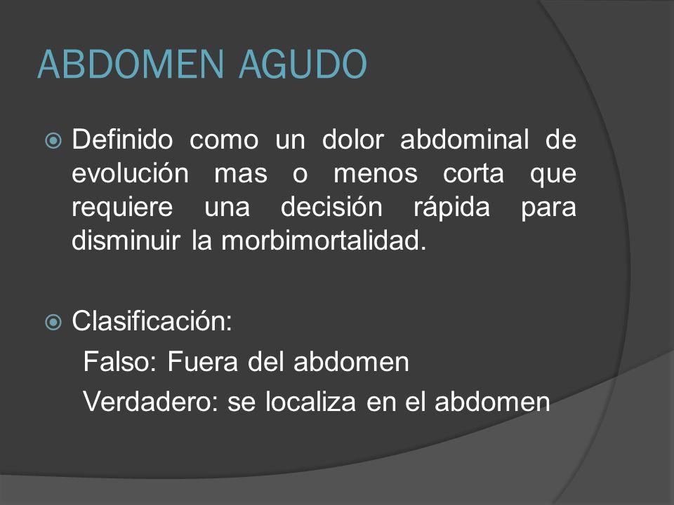 ABDOMEN AGUDO Definido como un dolor abdominal de evolución mas o menos corta que requiere una decisión rápida para disminuir la morbimortalidad.