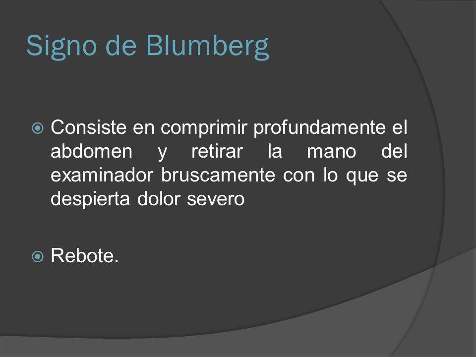 Signo de BlumbergConsiste en comprimir profundamente el abdomen y retirar la mano del examinador bruscamente con lo que se despierta dolor severo.