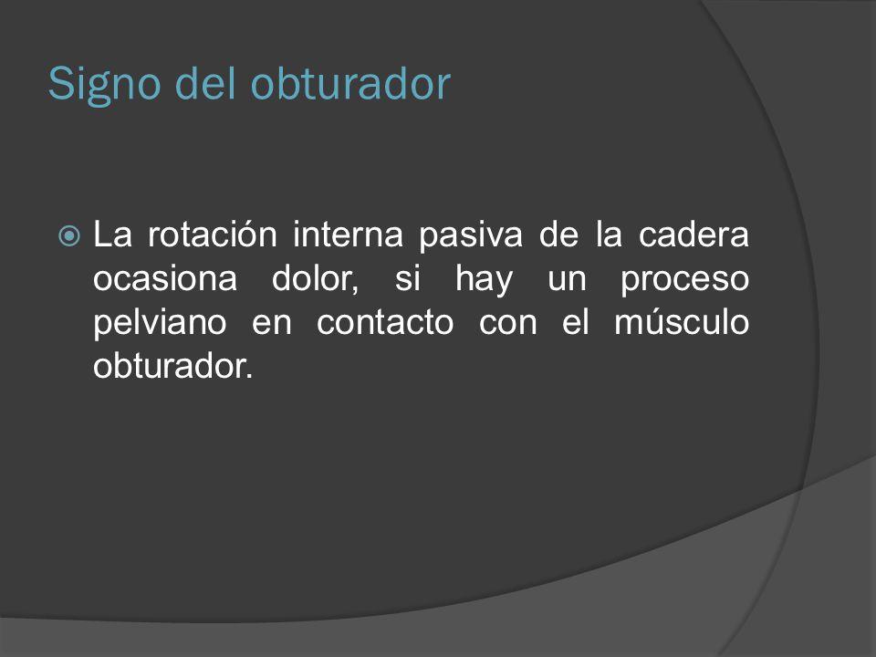 Signo del obturadorLa rotación interna pasiva de la cadera ocasiona dolor, si hay un proceso pelviano en contacto con el músculo obturador.