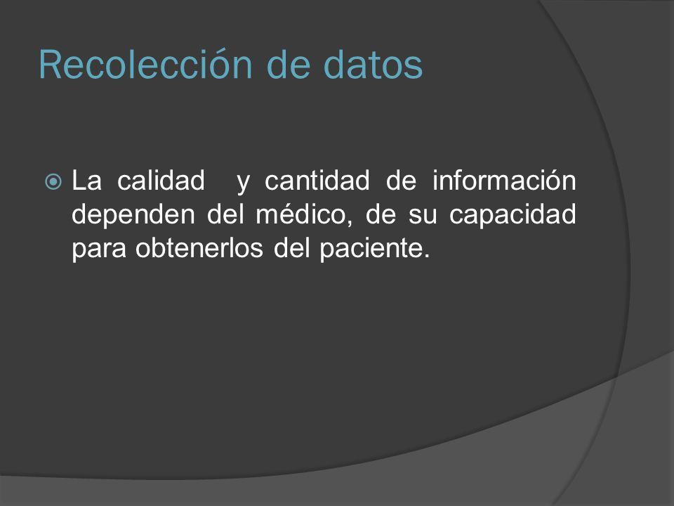 Recolección de datos La calidad y cantidad de información dependen del médico, de su capacidad para obtenerlos del paciente.