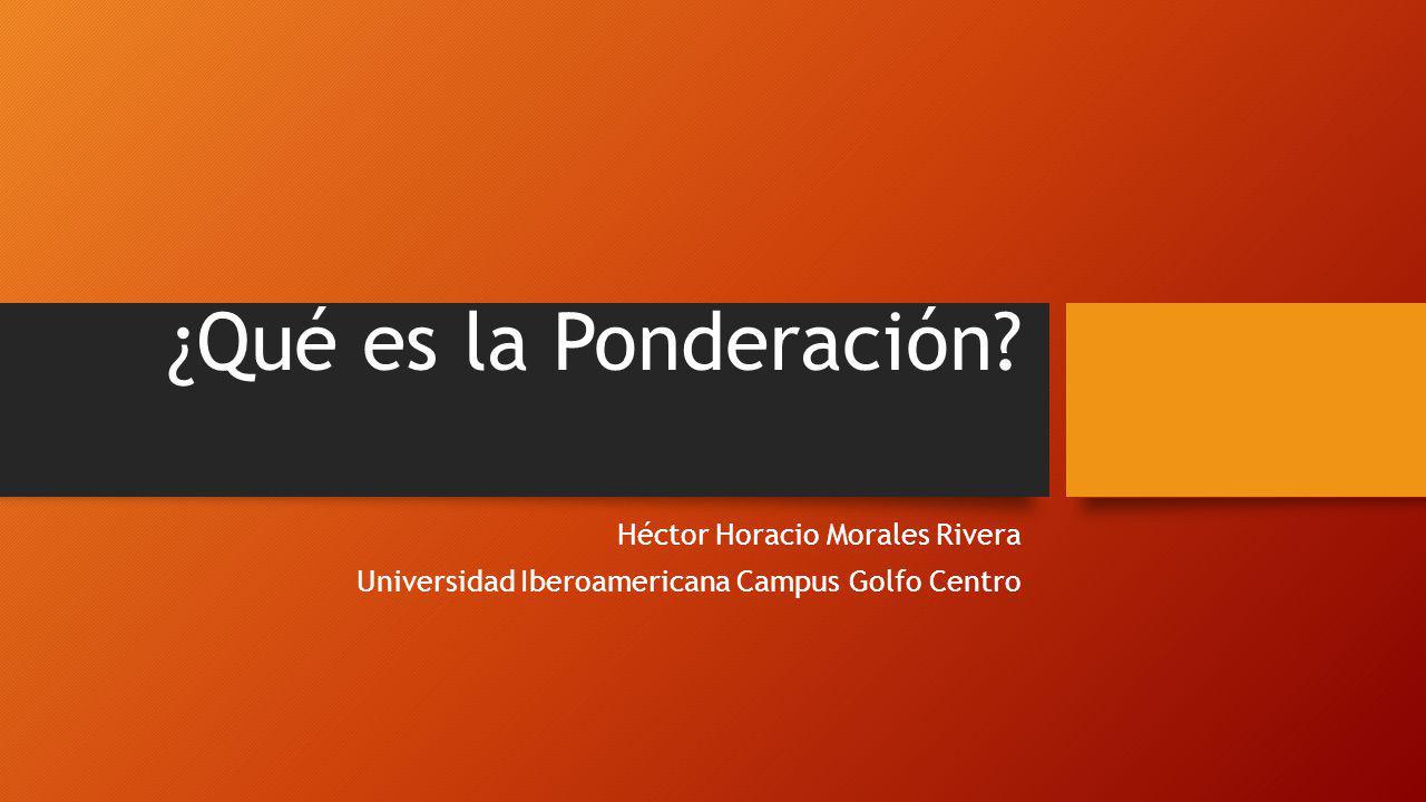 ¿Qué es la Ponderación Héctor Horacio Morales Rivera