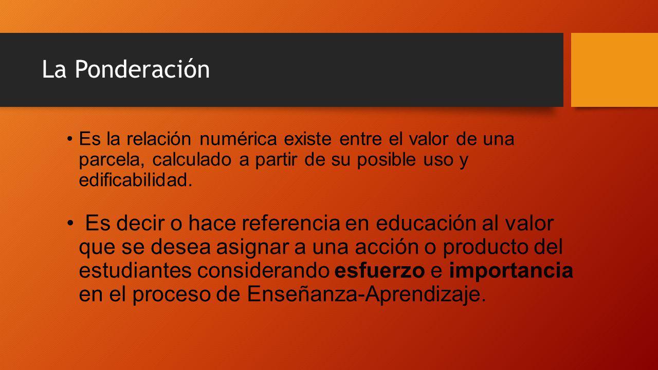 La Ponderación Es la relación numérica existe entre el valor de una parcela, calculado a partir de su posible uso y edificabilidad.