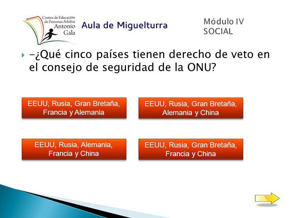 Módulo IV SOCIAL -¿Qué cinco países tienen derecho de veto en el consejo de seguridad de la ONU EEUU, Rusia, Gran Bretaña, Francia y Alemania.