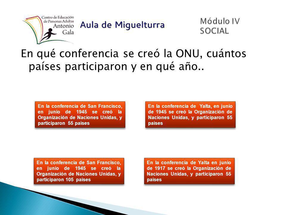 Módulo IV SOCIAL En qué conferencia se creó la ONU, cuántos países participaron y en qué año..