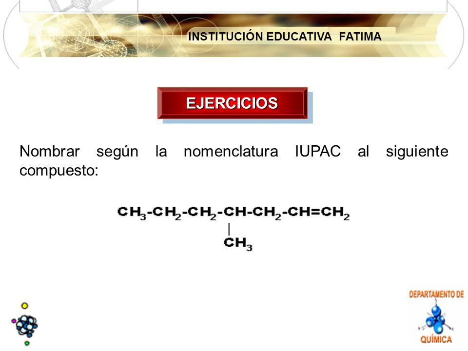 EJERCICIOS Nombrar según la nomenclatura IUPAC al siguiente compuesto: