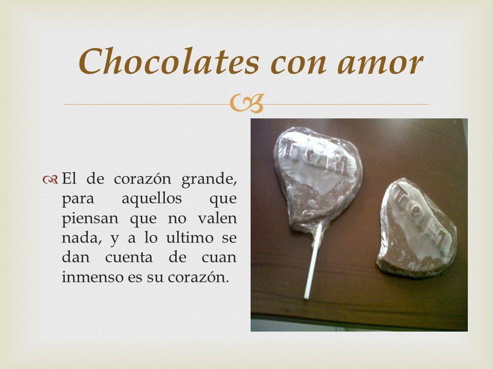 Chocolates con amor El de corazón grande, para aquellos que piensan que no valen nada, y a lo ultimo se dan cuenta de cuan inmenso es su corazón.