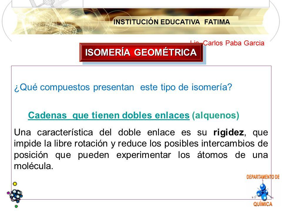ISOMERÍA GEOMÉTRICA ¿Qué compuestos presentan este tipo de isomería Cadenas que tienen dobles enlaces (alquenos)
