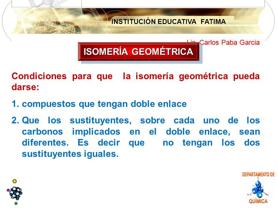ISOMERÍA GEOMÉTRICA Condiciones para que la isomería geométrica pueda darse: compuestos que tengan doble enlace.