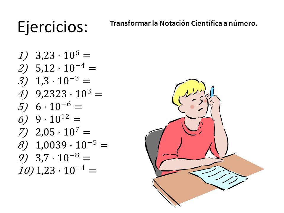 Ejercicios: 3,23⋅ 10 6 = 5,12⋅ 10 −4 = 1,3⋅ 10 −3 = 9,2323⋅ 10 3 =