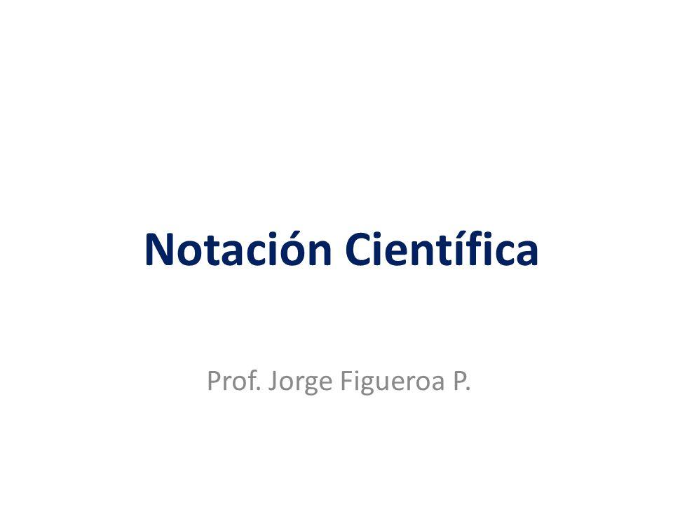 Notación Científica Prof. Jorge Figueroa P.