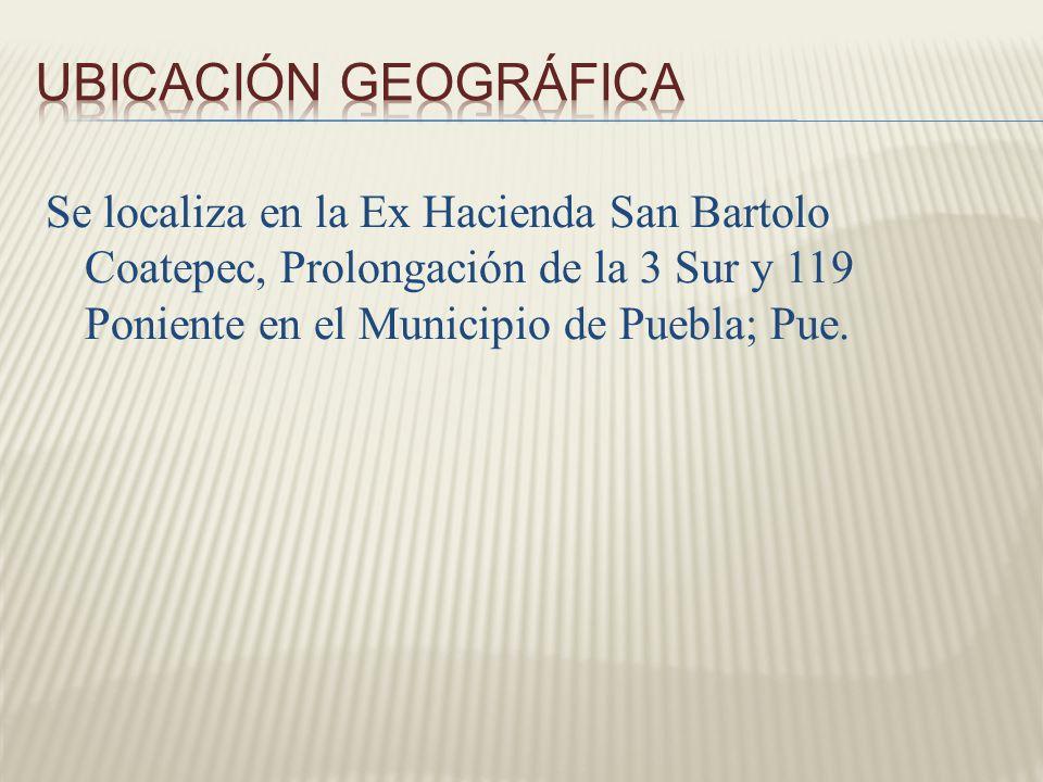 UBICACIÓN GEOGRÁFICA Se localiza en la Ex Hacienda San Bartolo Coatepec, Prolongación de la 3 Sur y 119 Poniente en el Municipio de Puebla; Pue.