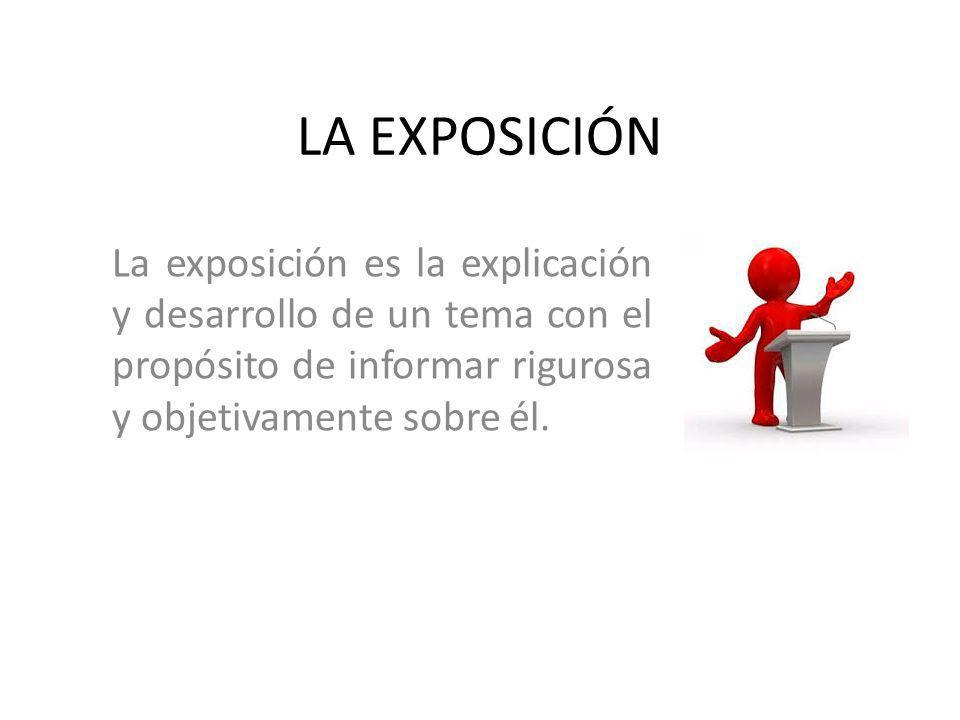 LA EXPOSICIÓN La exposición es la explicación y desarrollo de un tema con el propósito de informar rigurosa y objetivamente sobre él.