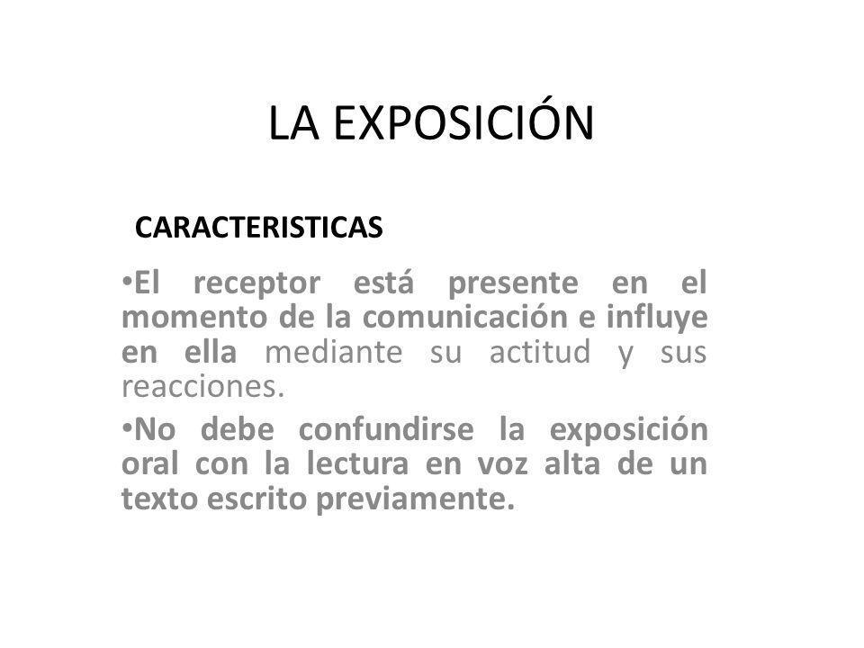 LA EXPOSICIÓN CARACTERISTICAS. El receptor está presente en el momento de la comunicación e influye en ella mediante su actitud y sus reacciones.