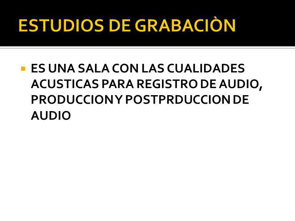 ESTUDIOS DE GRABACIÒN ES UNA SALA CON LAS CUALIDADES ACUSTICAS PARA REGISTRO DE AUDIO, PRODUCCION Y POSTPRDUCCION DE AUDIO.
