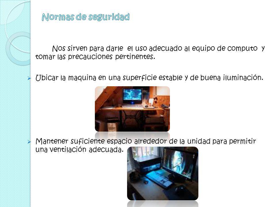 Normas de seguridad Nos sirven para darle el uso adecuado al equipo de computo y tomar las precauciones pertinentes.