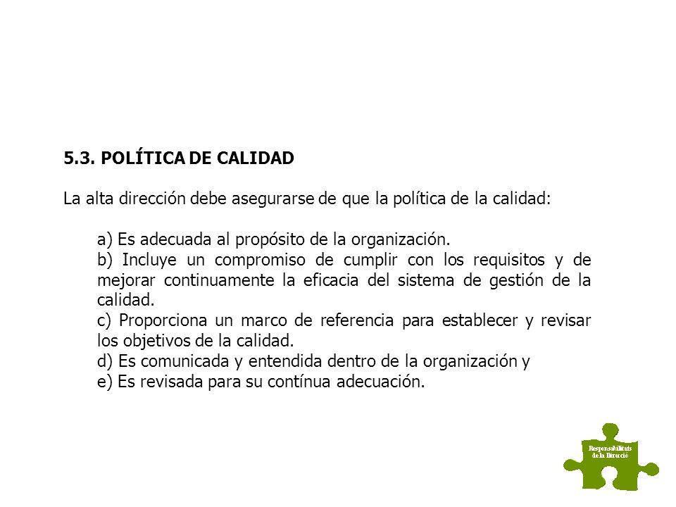 5.3. POLÍTICA DE CALIDAD La alta dirección debe asegurarse de que la política de la calidad: a) Es adecuada al propósito de la organización.
