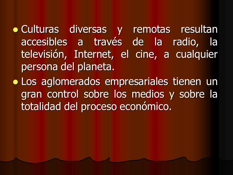 Culturas diversas y remotas resultan accesibles a través de la radio, la televisión, Internet, el cine, a cualquier persona del planeta.