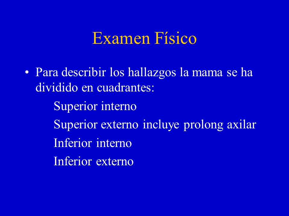 Examen FísicoPara describir los hallazgos la mama se ha dividido en cuadrantes: Superior interno. Superior externo incluye prolong axilar.