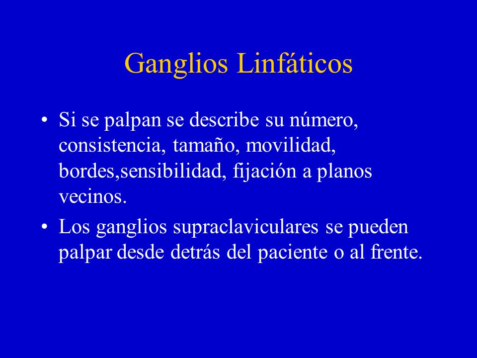 Ganglios LinfáticosSi se palpan se describe su número, consistencia, tamaño, movilidad, bordes,sensibilidad, fijación a planos vecinos.