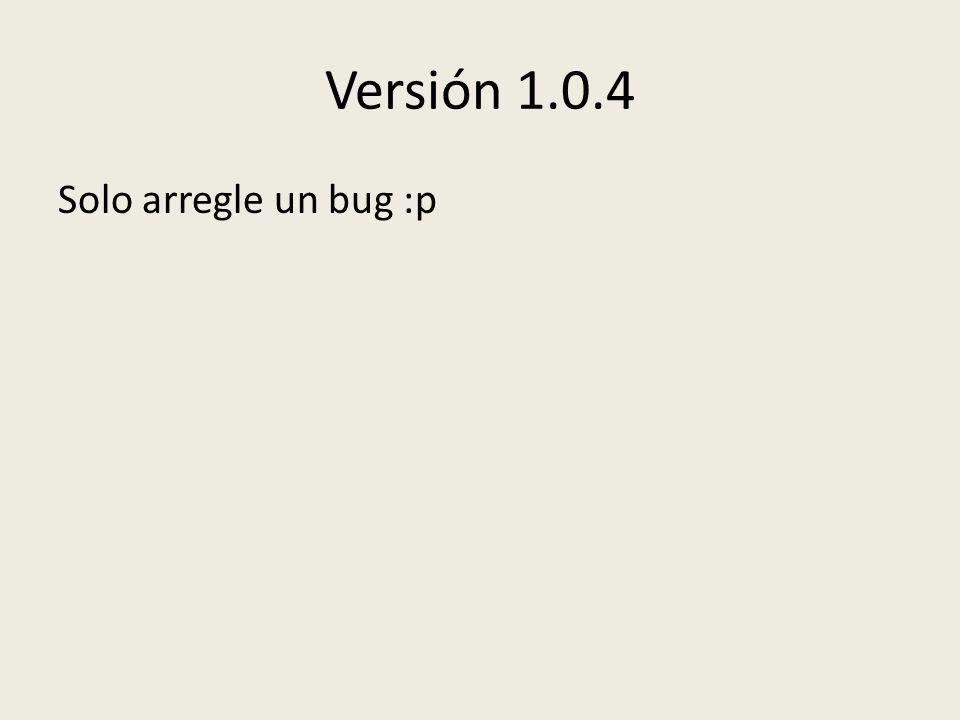 Versión 1.0.4 Solo arregle un bug :p