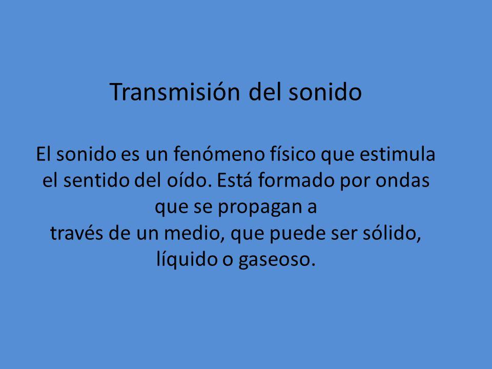 Transmisión del sonido El sonido es un fenómeno físico que estimula el sentido del oído.