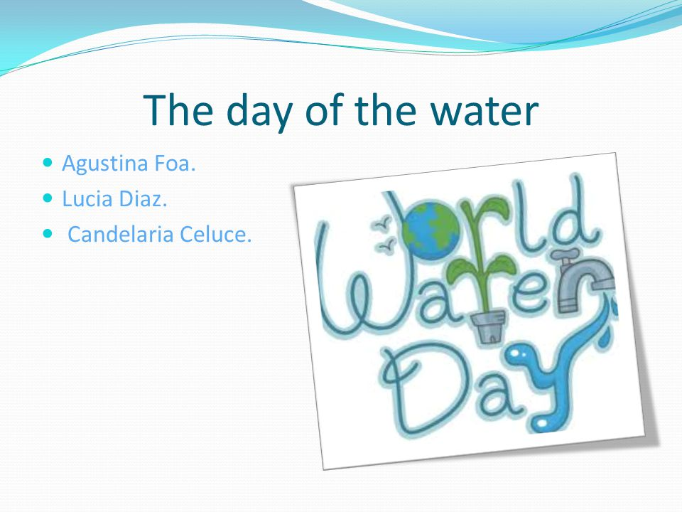 The day of the water Agustina Foa. Lucia Diaz. Candelaria Celuce.